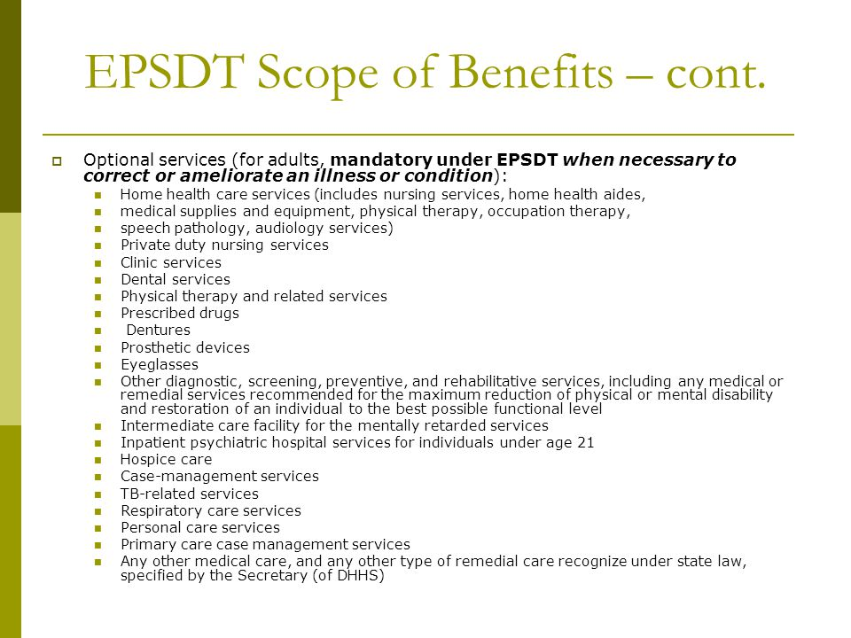 EPSDT Scope of Benefits – cont.  Optional services (for adults, mandatory under EPSDT when necessary to correct or ameliorate an illness or condition