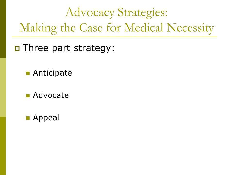 Advocacy Strategies: Making the Case for Medical Necessity  Three part strategy: Anticipate Advocate Appeal
