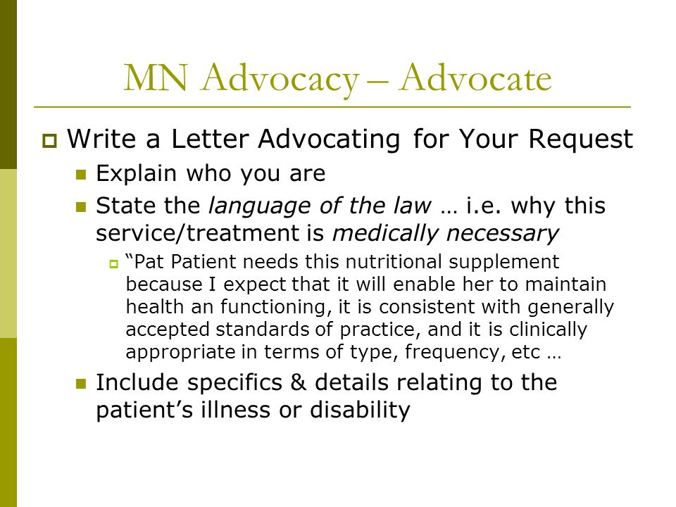 MN Advocacy – Advocate  Write a Letter Advocating for Your Request Explain who you are State the language of the law … i.e. why this service/treatmen