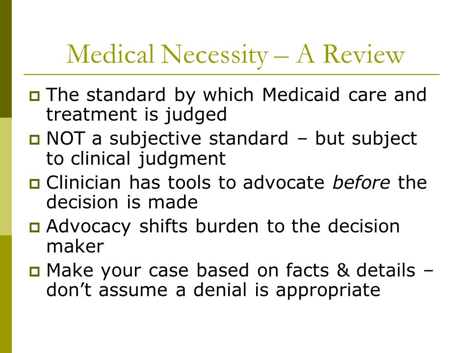 Medical Necessity – A Review  The standard by which Medicaid care and treatment is judged  NOT a subjective standard – but subject to clinical judgm