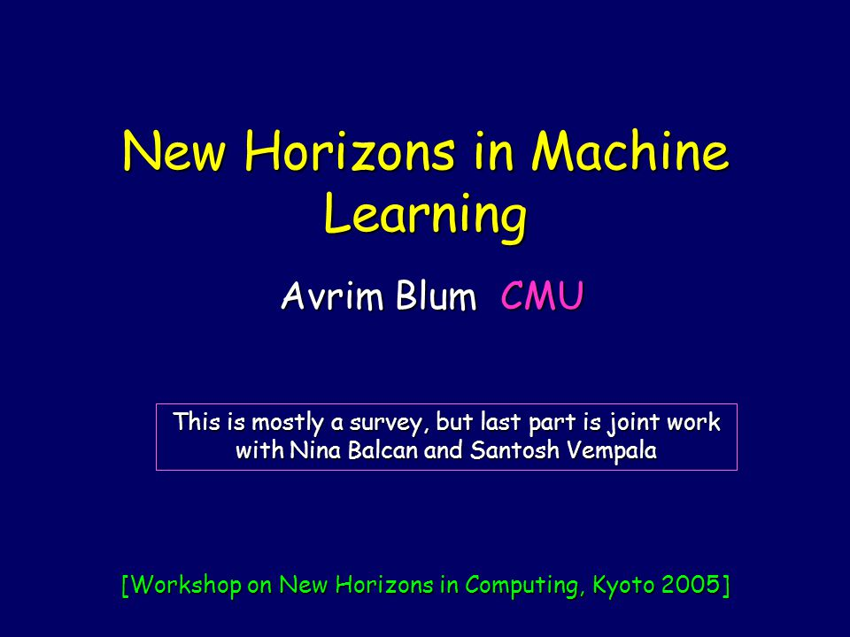 New Horizons in Machine Learning Avrim Blum CMU This is mostly a survey, but last part is joint work with Nina Balcan and Santosh Vempala [Workshop on New Horizons in Computing, Kyoto 2005]