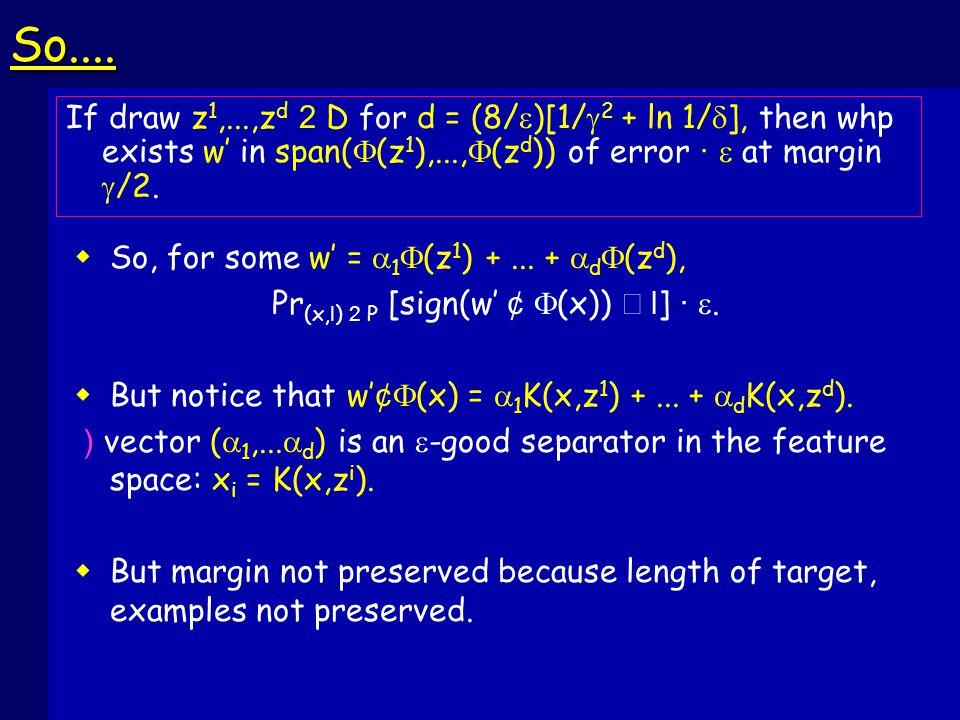 So.... If draw z 1,...,z d 2 D for d = (8/  )[1/  2 + ln 1/  ], then whp exists w' in span(  (z 1 ),...,  (z d )) of error ·  at margin  /2. 