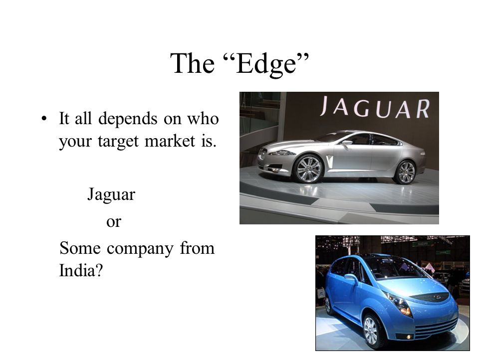 The Edge It all depends on who your target market is. Jaguar or Some company from India