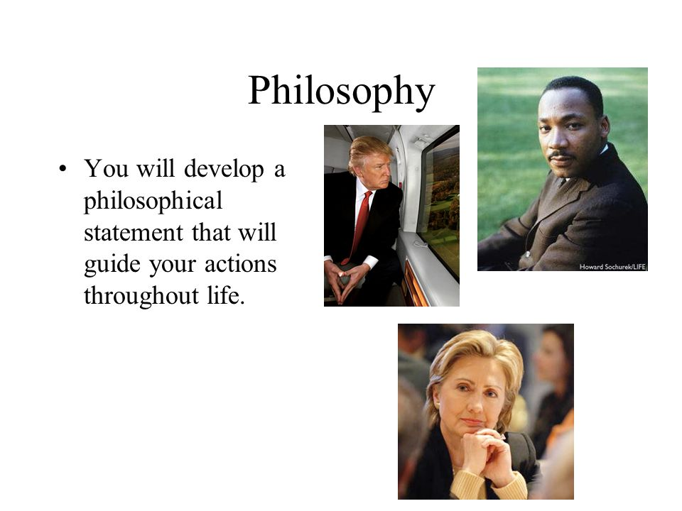 Philosophy You will develop a philosophical statement that will guide your actions throughout life.
