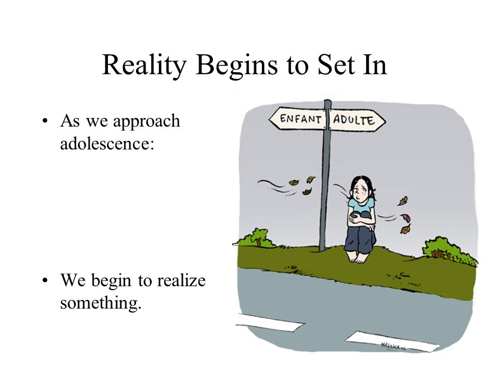 Reality Begins to Set In As we approach adolescence: We begin to realize something.