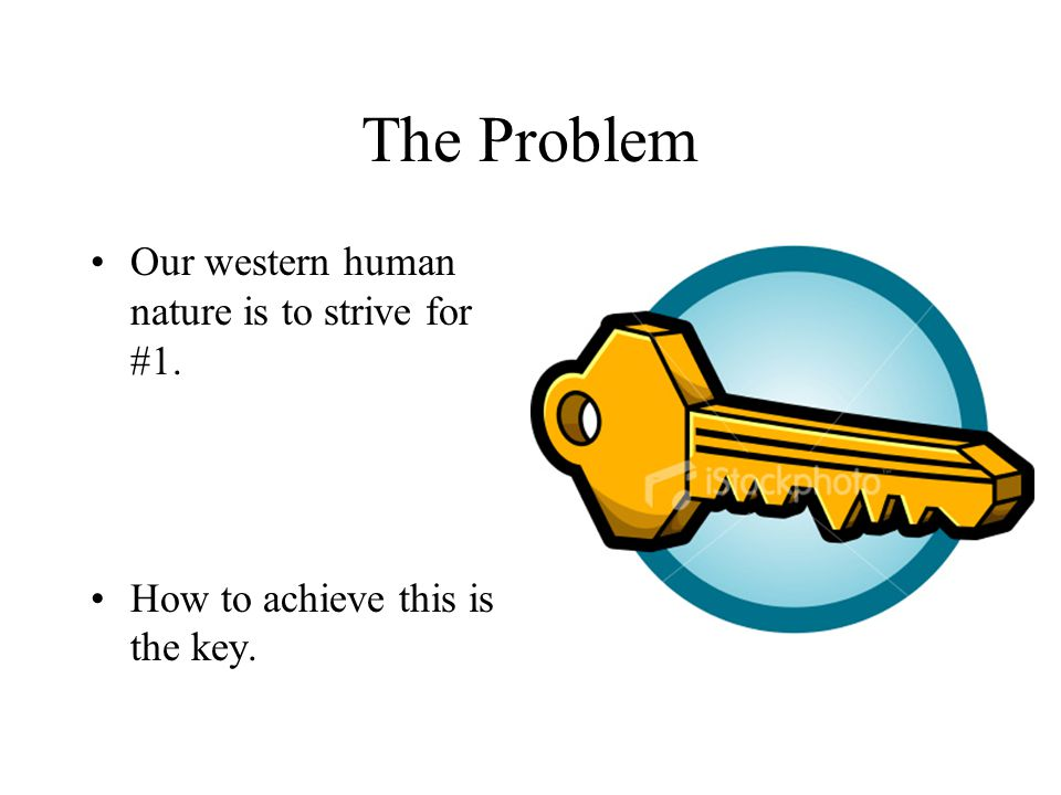 The Problem Our western human nature is to strive for #1. How to achieve this is the key.