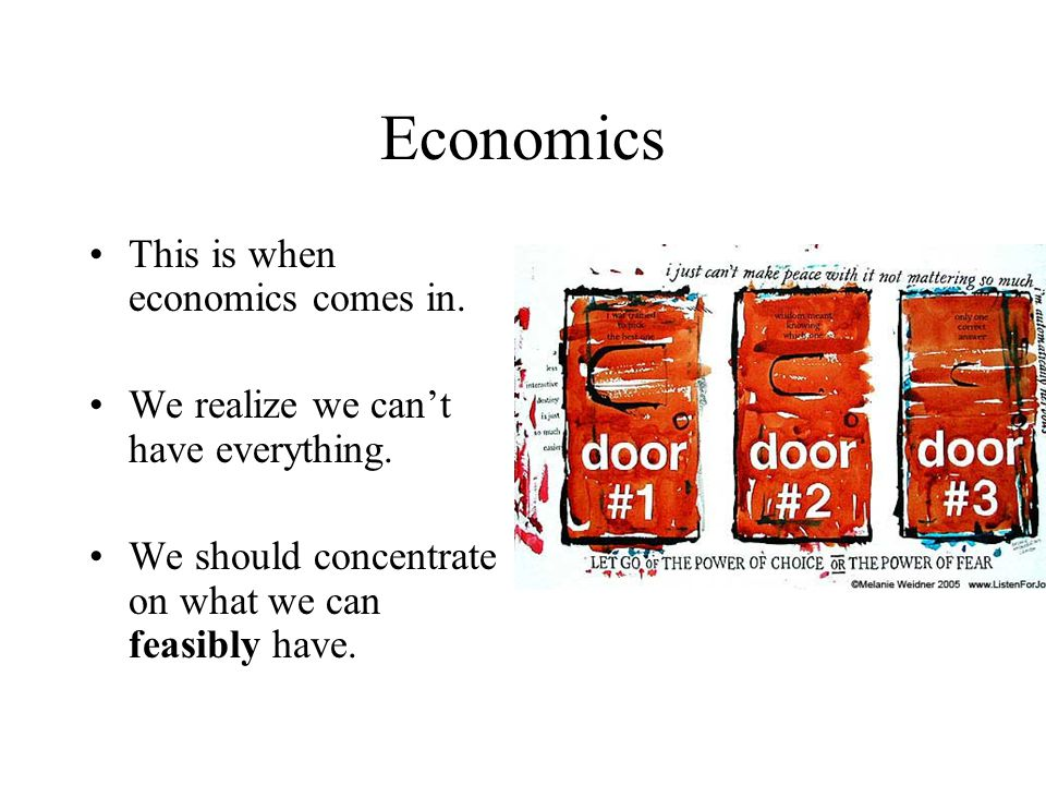 Economics This is when economics comes in. We realize we can't have everything.