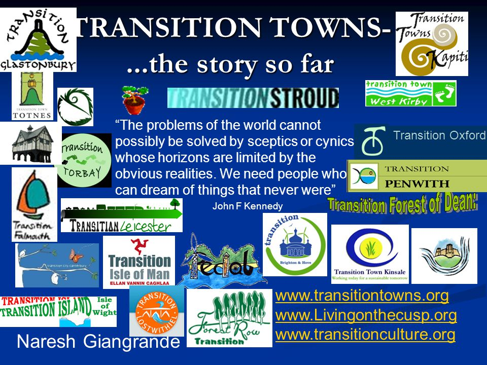 TRANSITION TOWNS-...the story so far Naresh Giangrande www.transitiontowns.org www.Livingonthecusp.org www.transitionculture.org The problems of the world cannot possibly be solved by sceptics or cynics whose horizons are limited by the obvious realities.