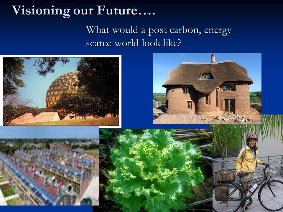 Visioning our Future…. What would a post carbon, energy scarce world look like.