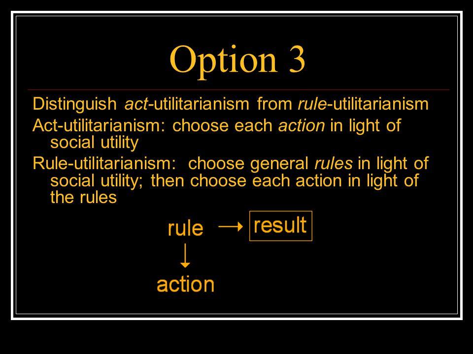 Option 3 Distinguish act-utilitarianism from rule-utilitarianism Act-utilitarianism: choose each action in light of social utility Rule-utilitarianism