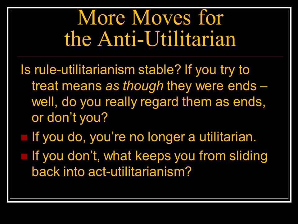 More Moves for the Anti-Utilitarian Is rule-utilitarianism stable? If you try to treat means as though they were ends – well, do you really regard the