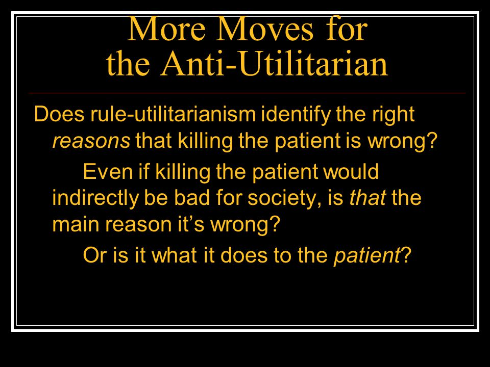More Moves for the Anti-Utilitarian Does rule-utilitarianism identify the right reasons that killing the patient is wrong? Even if killing the patient