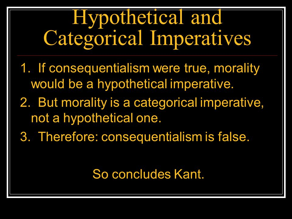 Hypothetical and Categorical Imperatives 1. If consequentialism were true, morality would be a hypothetical imperative. 2. But morality is a categoric
