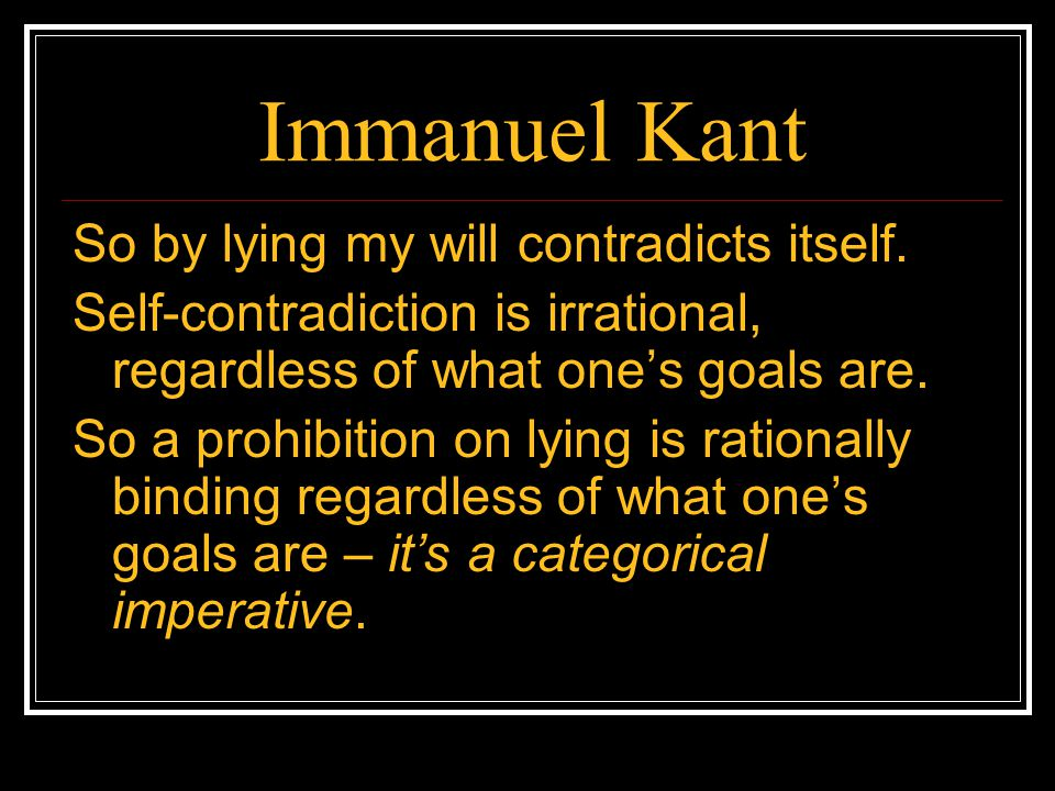Immanuel Kant So by lying my will contradicts itself. Self-contradiction is irrational, regardless of what one's goals are. So a prohibition on lying