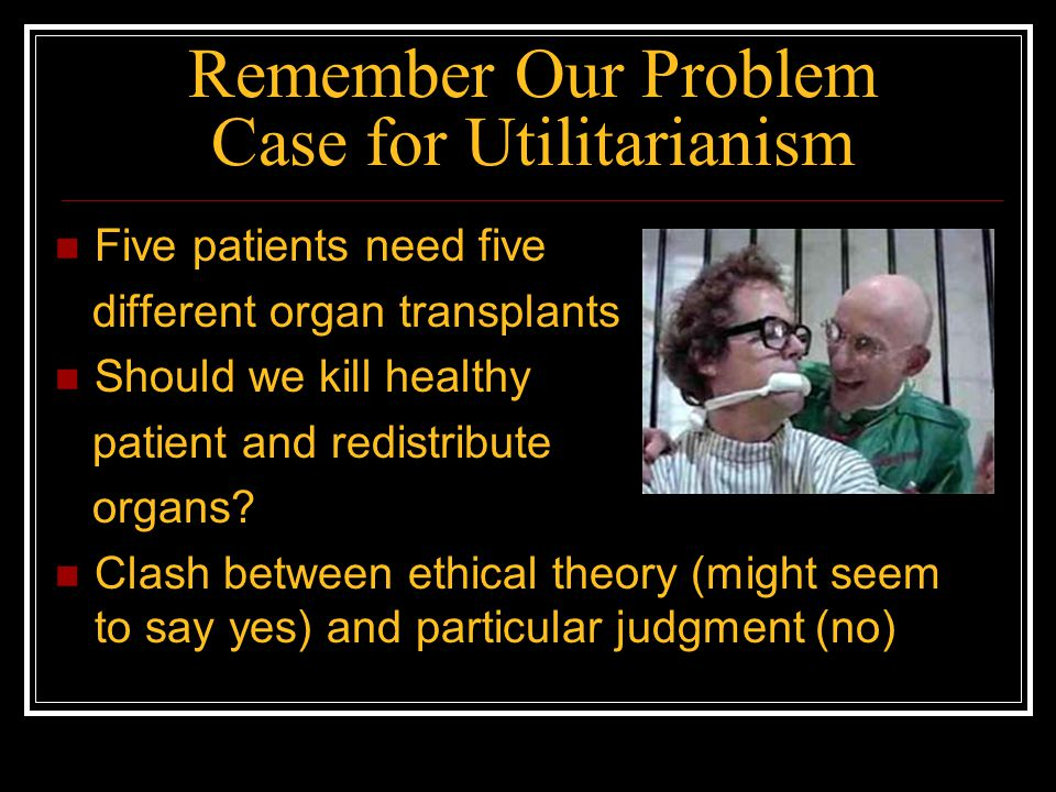 Remember Our Problem Case for Utilitarianism Five patients need five different organ transplants Should we kill healthy patient and redistribute organ