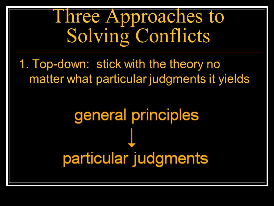 Three Approaches to Solving Conflicts 1. Top-down: stick with the theory no matter what particular judgments it yields