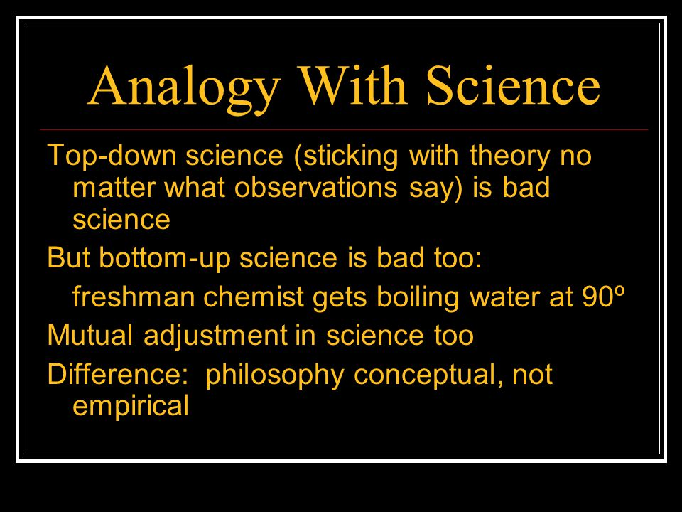 Analogy With Science Top-down science (sticking with theory no matter what observations say) is bad science But bottom-up science is bad too: freshman