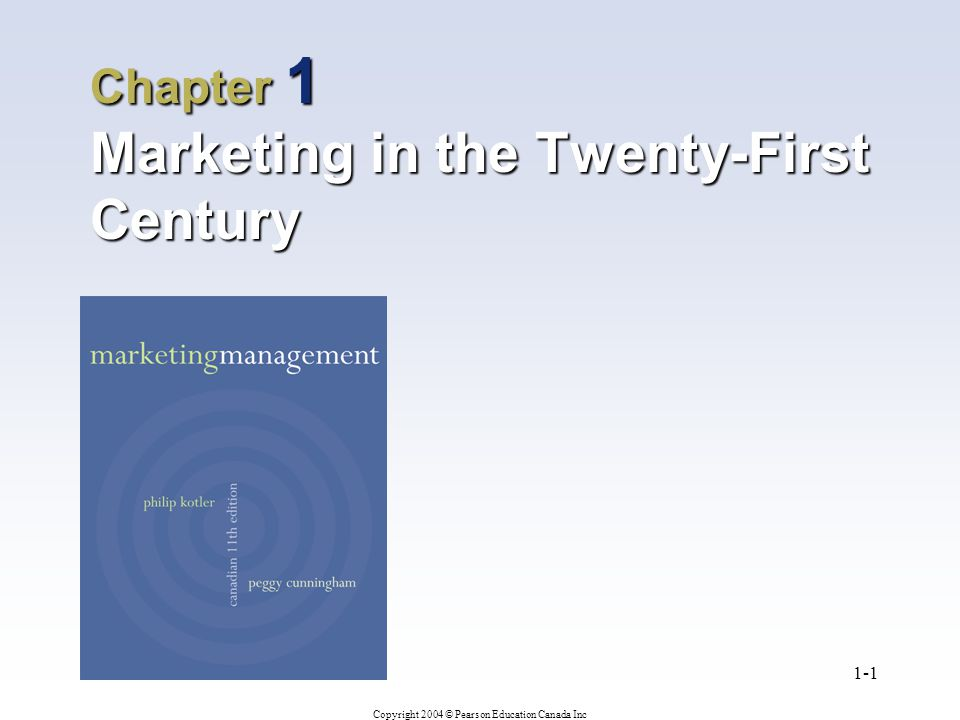 Copyright 2004 © Pearson Education Canada Inc 1-1 Chapter 1 Marketing in the Twenty-First Century