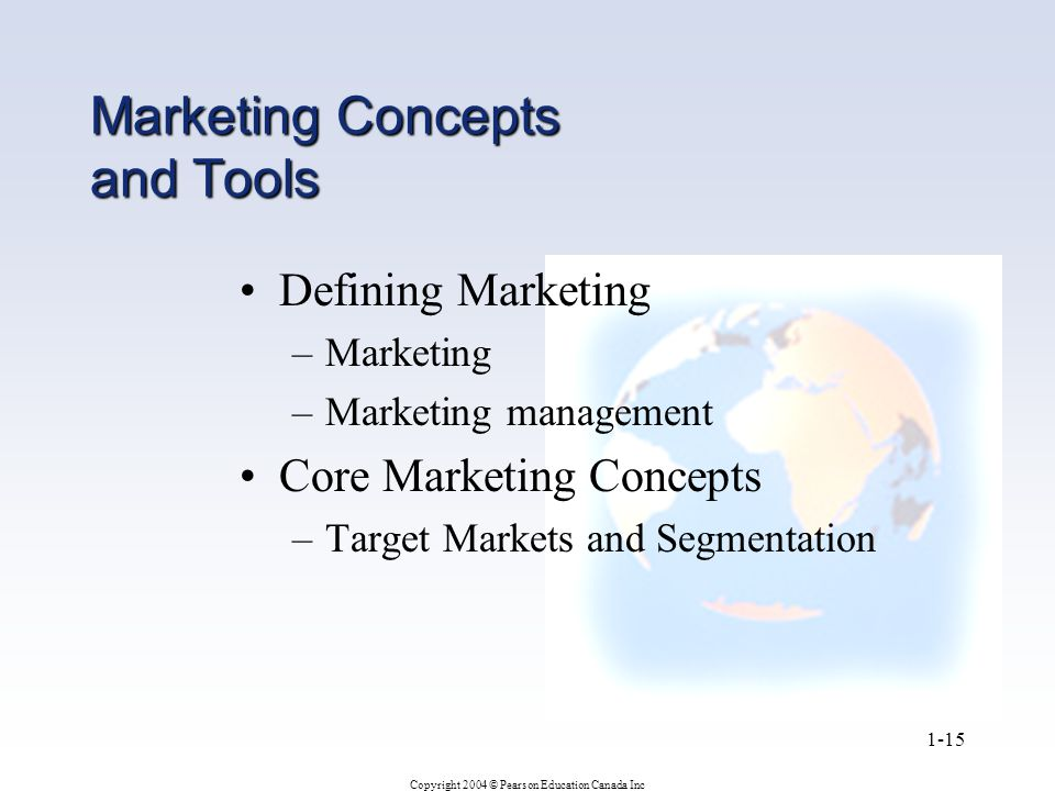 Copyright 2004 © Pearson Education Canada Inc 1-15 Marketing Concepts and Tools Defining Marketing –Marketing –Marketing management Core Marketing Concepts –Target Markets and Segmentation