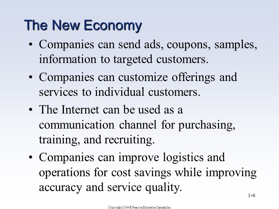 Copyright 2004 © Pearson Education Canada Inc 1-6 The New Economy Companies can send ads, coupons, samples, information to targeted customers.