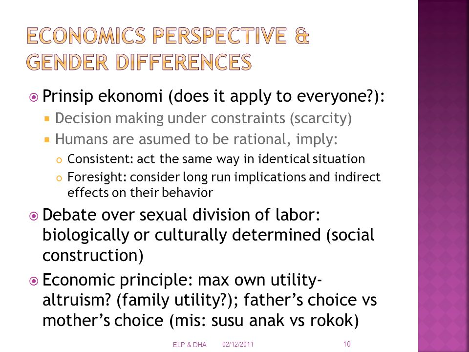  Prinsip ekonomi (does it apply to everyone ):  Decision making under constraints (scarcity)  Humans are asumed to be rational, imply: Consistent: act the same way in identical situation Foresight: consider long run implications and indirect effects on their behavior  Debate over sexual division of labor: biologically or culturally determined (social construction)  Economic principle: max own utility- altruism.