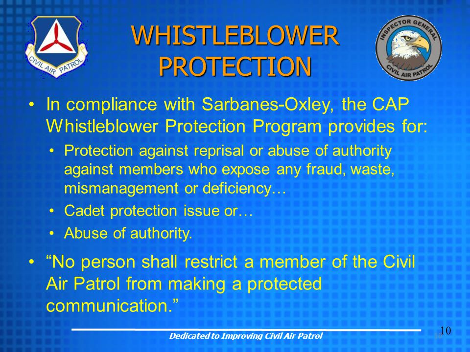 10 WHISTLEBLOWER PROTECTION In compliance with Sarbanes-Oxley, the CAP Whistleblower Protection Program provides for: Protection against reprisal or abuse of authority against members who expose any fraud, waste, mismanagement or deficiency… Cadet protection issue or… Abuse of authority.