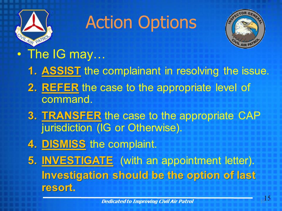 15 Action Options The IG may… 1.ASSIST 1.ASSIST the complainant in resolving the issue. 2.REFER 2.REFER the case to the appropriate level of command.