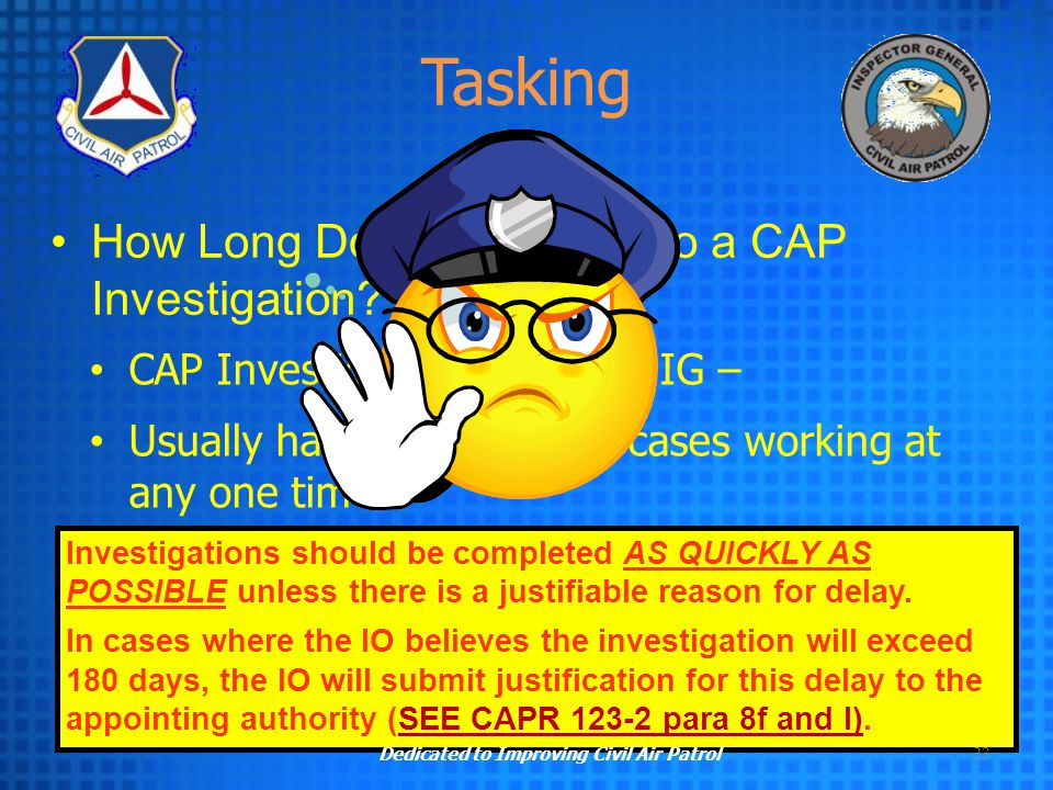23 CAP Investigating Officer or IG – Usually has three to five cases working at any one time – With a full time job other than CAP -- ABOUT 180 DAYS I