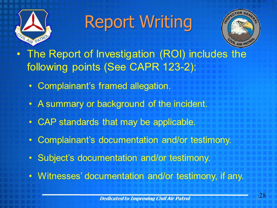 28 Report Writing The Report of Investigation (ROI) includes the following points (See CAPR 123-2): Complainant's framed allegation. A summary or back