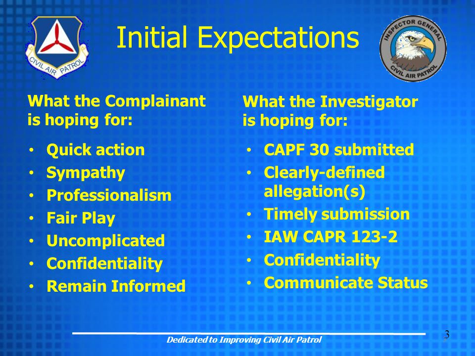 3 What the Complainant is hoping for: Quick action Sympathy Professionalism Fair Play Uncomplicated Confidentiality Remain Informed What the Investigator is hoping for: CAPF 30 submitted Clearly-defined allegation(s) Timely submission IAW CAPR 123-2 Confidentiality Communicate Status 3 Dedicated to Improving Civil Air Patrol Initial Expectations