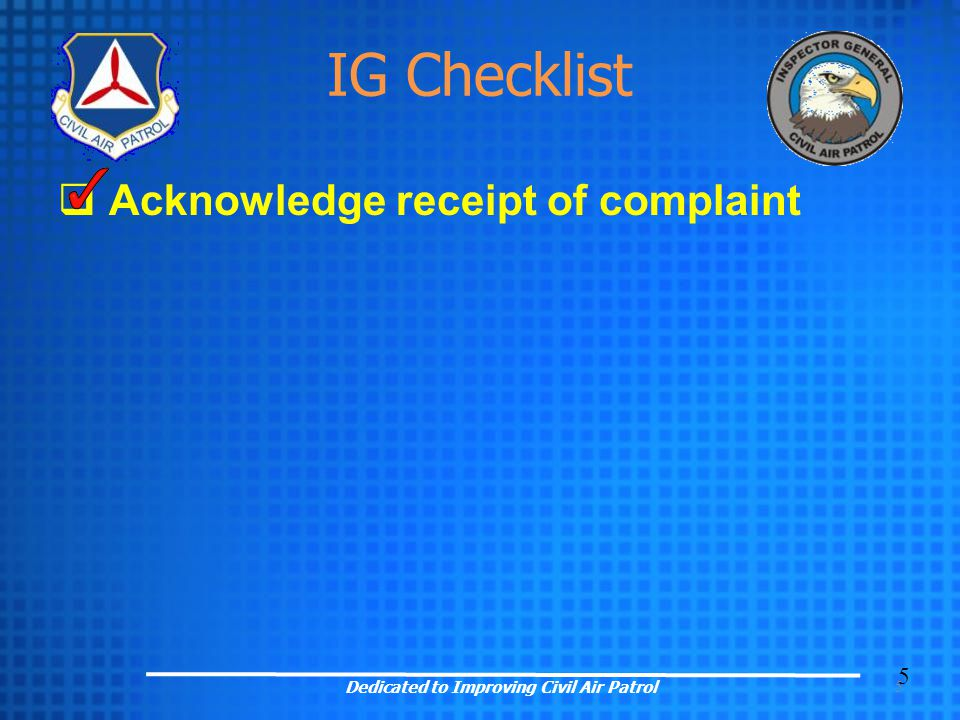 5 IG Checklist  Acknowledge receipt of complaint 5 Dedicated to Improving Civil Air Patrol