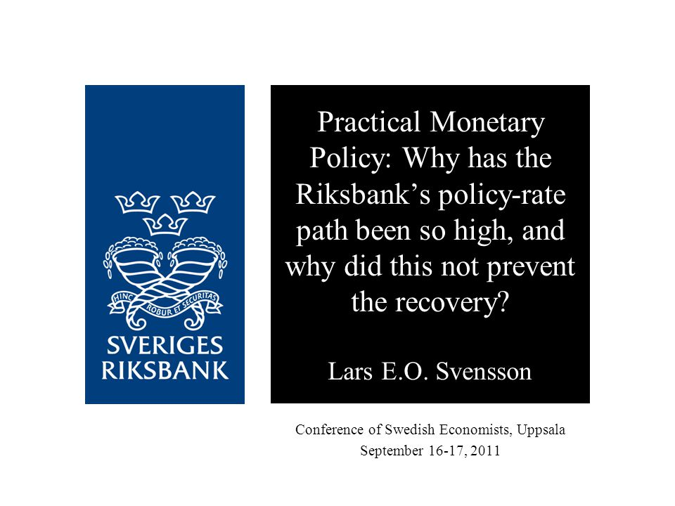 Conference of Swedish Economists, Uppsala September 16-17, 2011 Practical Monetary Policy: Why has the Riksbank's policy-rate path been so high, and w