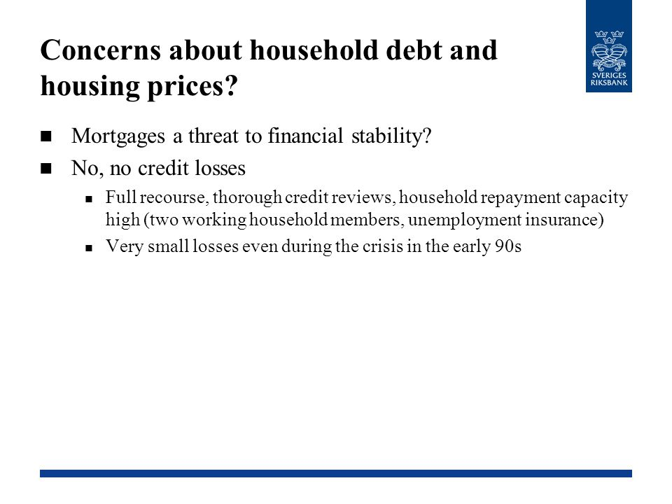 Concerns about household debt and housing prices? Mortgages a threat to financial stability? No, no credit losses Full recourse, thorough credit revie