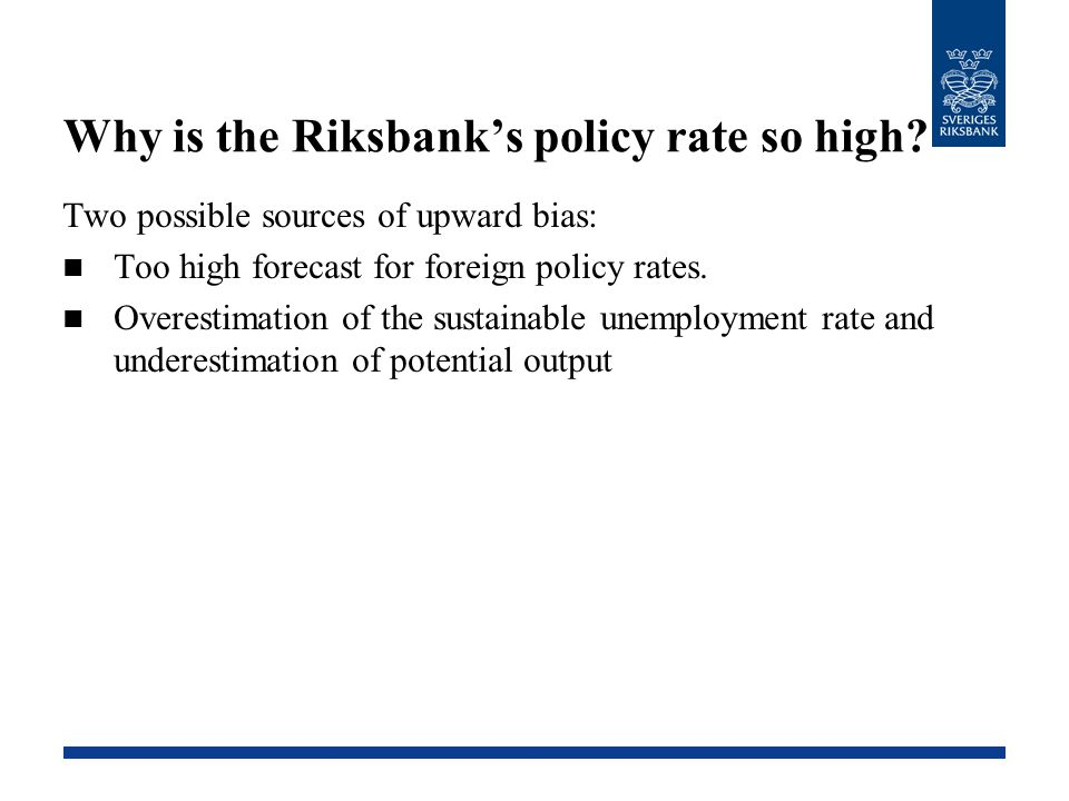 Why is the Riksbank's policy rate so high? Two possible sources of upward bias: Too high forecast for foreign policy rates. Overestimation of the sust