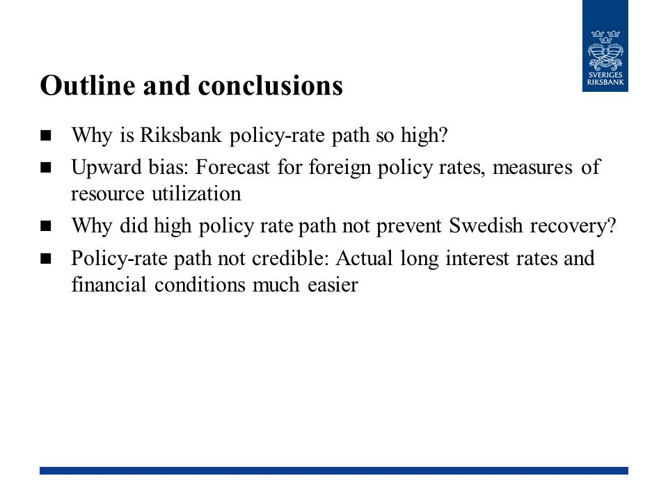 Outline and conclusions Why is Riksbank policy-rate path so high? Upward bias: Forecast for foreign policy rates, measures of resource utilization Why