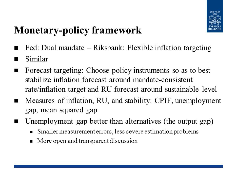 Monetary-policy framework Fed: Dual mandate – Riksbank: Flexible inflation targeting Similar Forecast targeting: Choose policy instruments so as to be