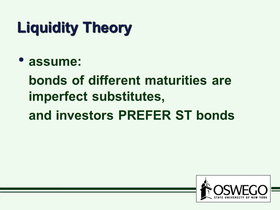 Liquidity Theory assume: bonds of different maturities are imperfect substitutes, and investors PREFER ST bonds assume: bonds of different maturities are imperfect substitutes, and investors PREFER ST bonds