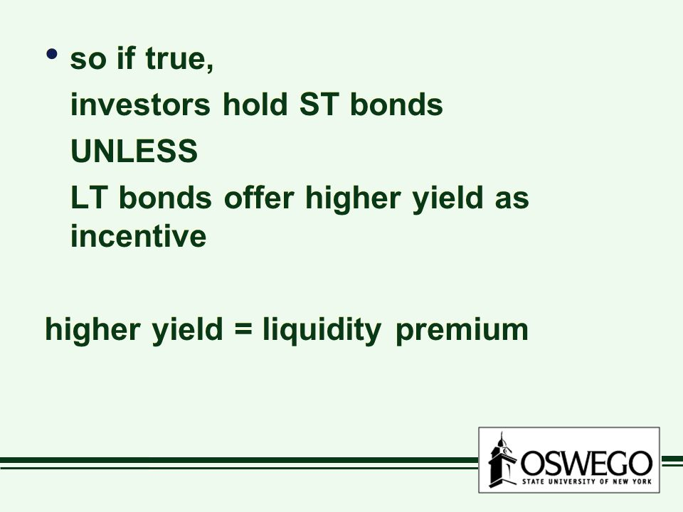 so if true, investors hold ST bonds UNLESS LT bonds offer higher yield as incentive higher yield = liquidity premium so if true, investors hold ST bonds UNLESS LT bonds offer higher yield as incentive higher yield = liquidity premium