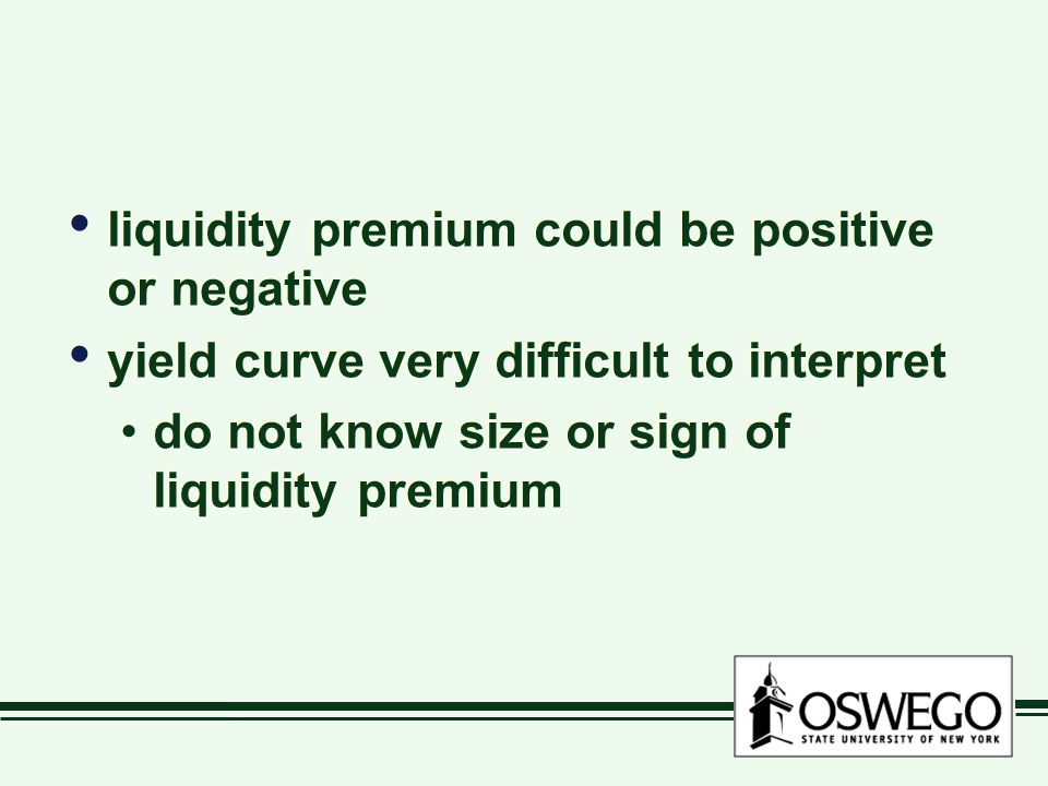 liquidity premium could be positive or negative yield curve very difficult to interpret do not know size or sign of liquidity premium liquidity premiu