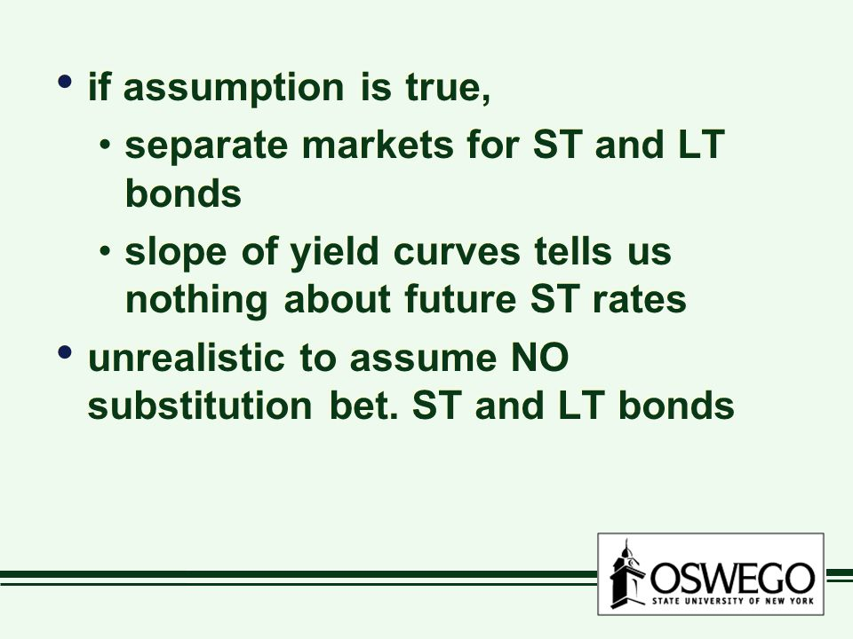 if assumption is true, separate markets for ST and LT bonds slope of yield curves tells us nothing about future ST rates unrealistic to assume NO subs