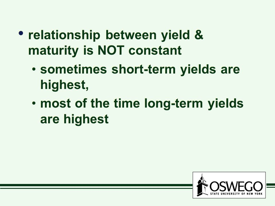 relationship between yield & maturity is NOT constant sometimes short-term yields are highest, most of the time long-term yields are highest relationship between yield & maturity is NOT constant sometimes short-term yields are highest, most of the time long-term yields are highest