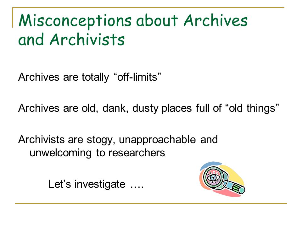 Misconceptions about Archives and Archivists Archives are totally off-limits Archives are old, dank, dusty places full of old things Archivists are stogy, unapproachable and unwelcoming to researchers Let's investigate ….