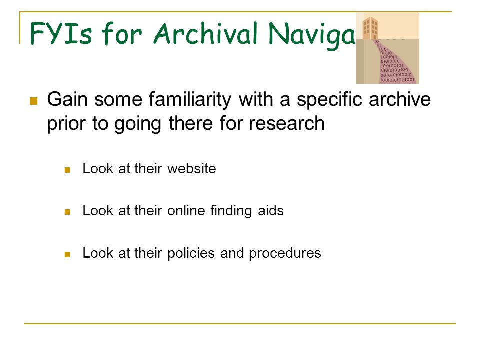 More FYIs for Archival Navigation Contact the Archivist to make an appointment to come for discussion and /or research If you know what collection you want to use, letting the archivist know ahead of your appointment makes the best use of your research time – the documents or artifacts you need can be obtained from the stacks and be waiting for you