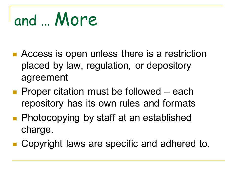 and … More Access is open unless there is a restriction placed by law, regulation, or depository agreement Proper citation must be followed – each repository has its own rules and formats Photocopying by staff at an established charge.