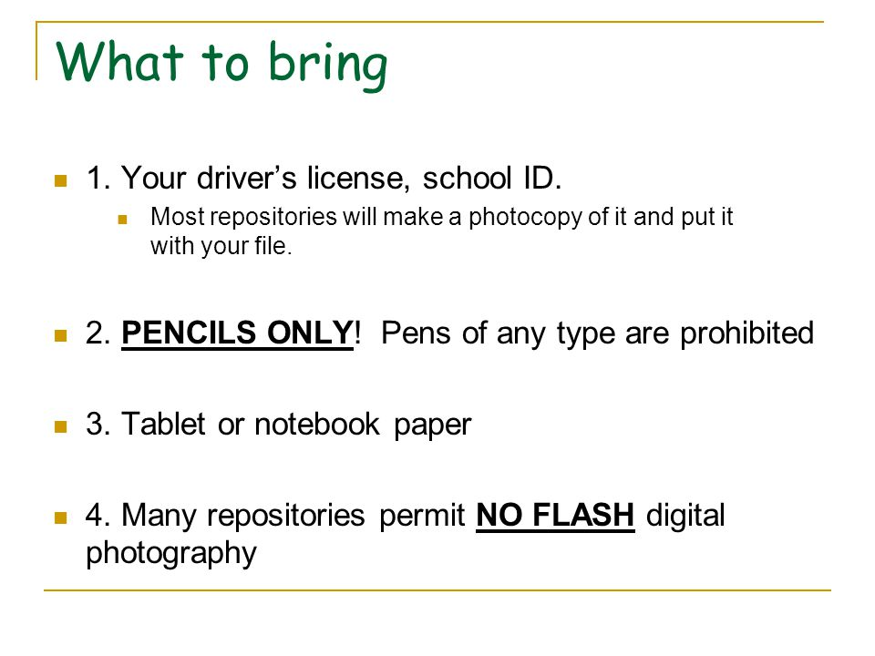 What to bring 1. Your driver's license, school ID. Most repositories will make a photocopy of it and put it with your file. 2. PENCILS ONLY! Pens of a