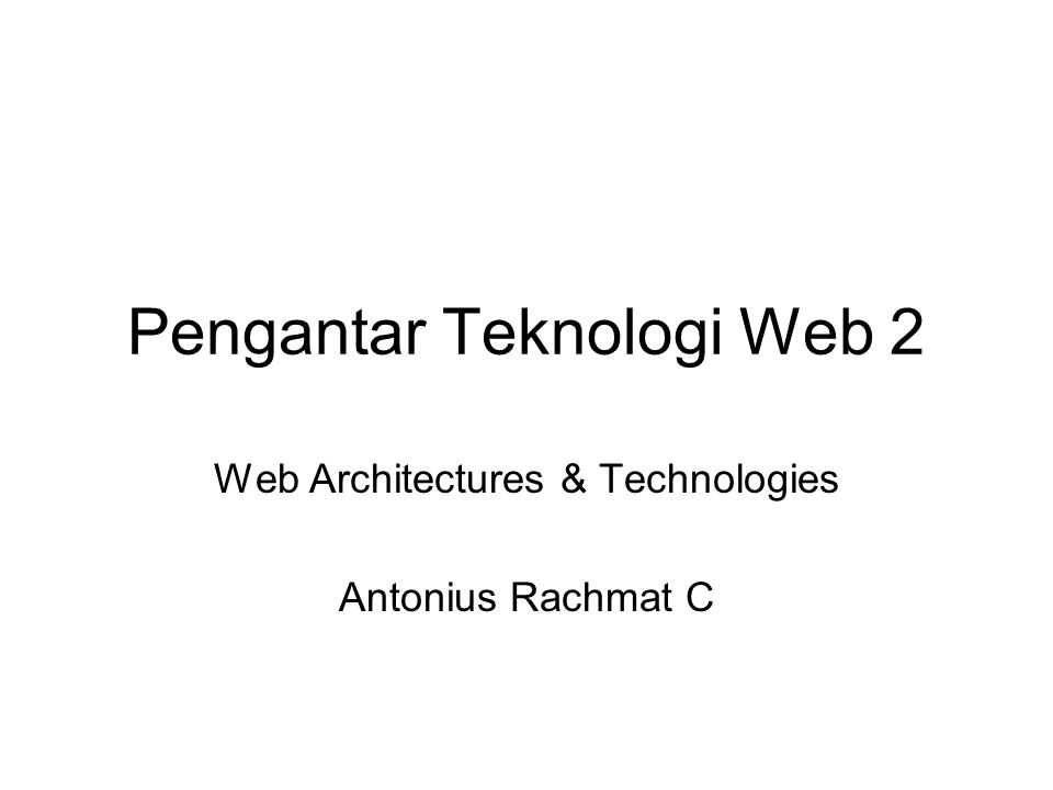 Pengantar Teknologi Web 2 Web Architectures & Technologies Antonius Rachmat C