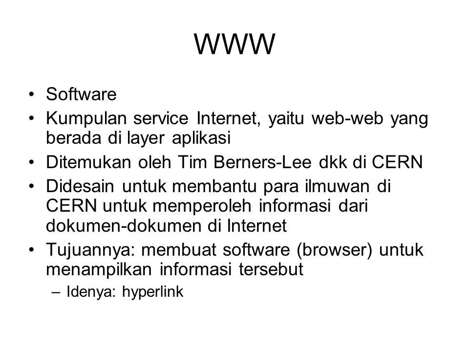 WWW Software Kumpulan service Internet, yaitu web-web yang berada di layer aplikasi Ditemukan oleh Tim Berners-Lee dkk di CERN Didesain untuk membantu para ilmuwan di CERN untuk memperoleh informasi dari dokumen-dokumen di Internet Tujuannya: membuat software (browser) untuk menampilkan informasi tersebut –Idenya: hyperlink