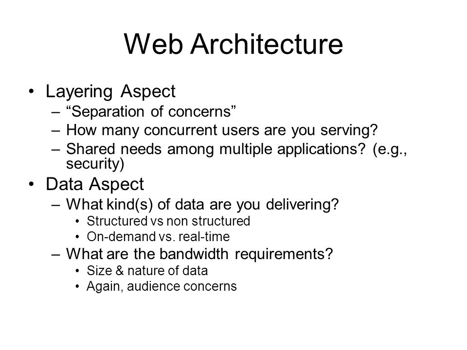 "Web Architecture Layering Aspect –""Separation of concerns"" –How many concurrent users are you serving? –Shared needs among multiple applications? (e.g"