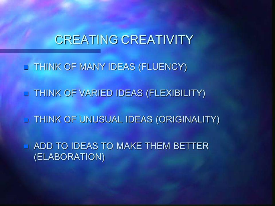 CREATING CREATIVITY n THINK OF MANY IDEAS (FLUENCY) n THINK OF VARIED IDEAS (FLEXIBILITY) n THINK OF UNUSUAL IDEAS (ORIGINALITY) n ADD TO IDEAS TO MAKE THEM BETTER (ELABORATION)