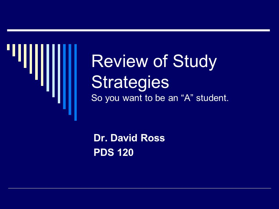 Review of Study Strategies So you want to be an A student. Dr. David Ross PDS 120